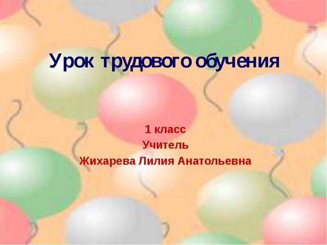 Урок трудового обучения 1 класс Учитель Жихарева Лилия Анатольевна