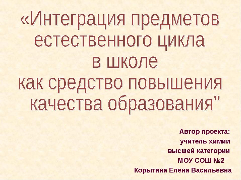 Автор проекта: учитель химии высшей категории МОУ СОШ №2 Корытина Елена Васил...