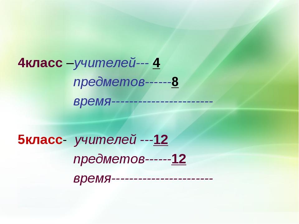 4класс –учителей--- 4 предметов------8 время----------------------- 5класс- у...