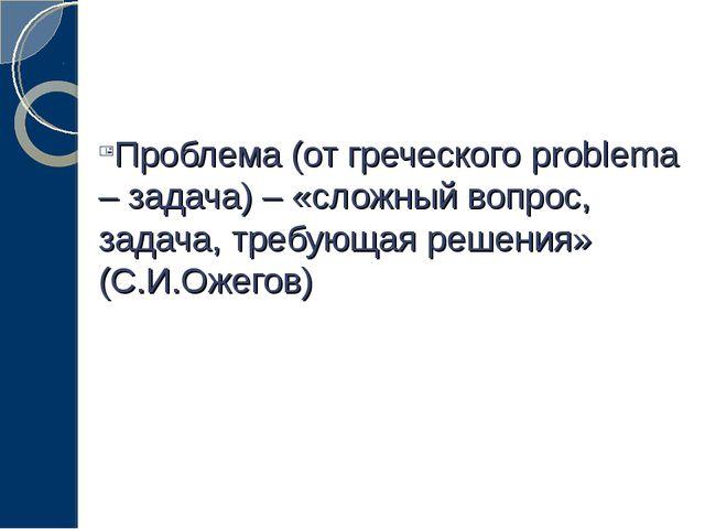 Проблема (от греческого problema – задача) – «сложный вопрос, задача, требующ...