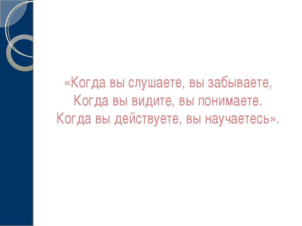 «Когда вы слушаете, вы забываете, Когда вы видите, вы понимаете. Когда вы дей...