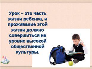 Урок – это часть жизни ребенка, и проживание этой жизни должно совершиться на