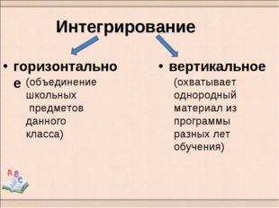 Интегрирование горизонтальное вертикальное (объединение школьных предметов да
