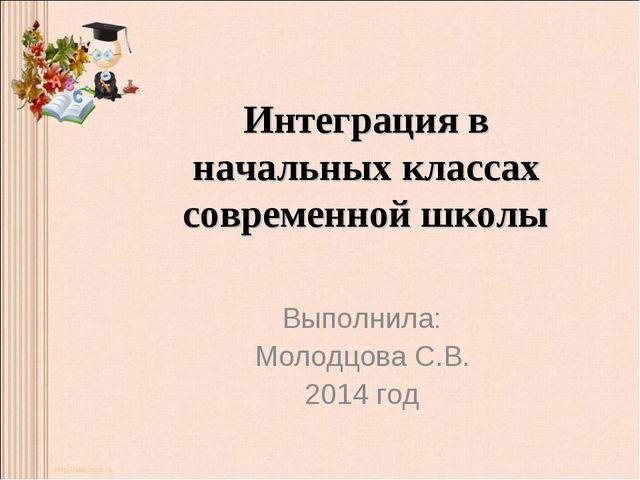 Интеграция в начальных классах современной школы Выполнила: Молодцова С.В. 20...