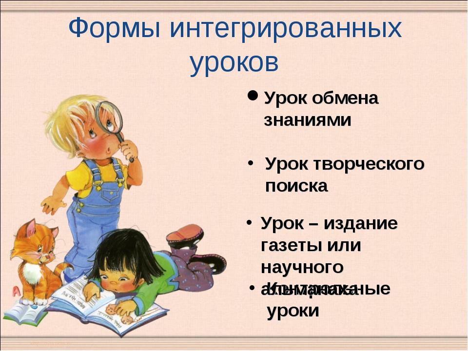 Формы интегрированных уроков Урок творческого поиска Контрольные уроки Урок о...