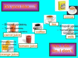Do you like…? -Yes, I do. -No, I don't. tomato juice coffee tea milk cocoa or