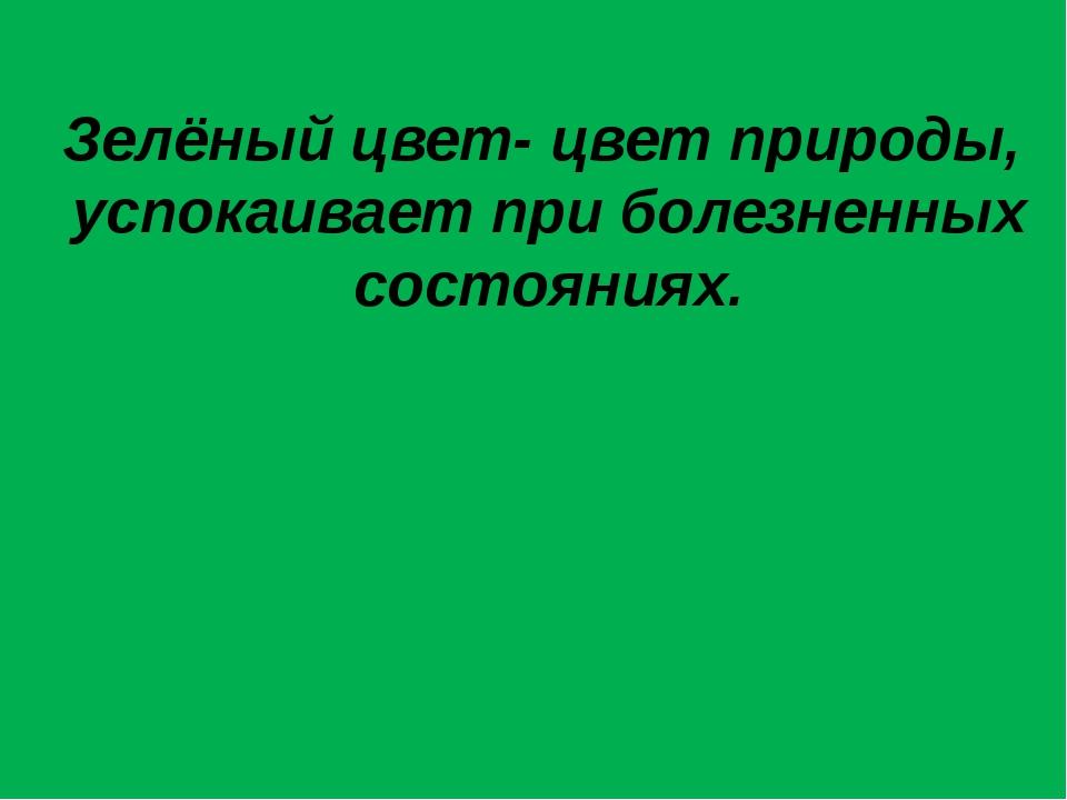 Зелёный цвет- цвет природы, успокаивает при болезненных состояниях.