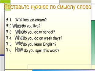 1. likes ice-cream? 2. do you live? 3. do you go to school? 4. do you do on w