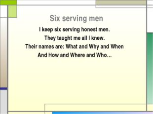 Six serving men I keep six serving honest men. They taught me all I knew. The