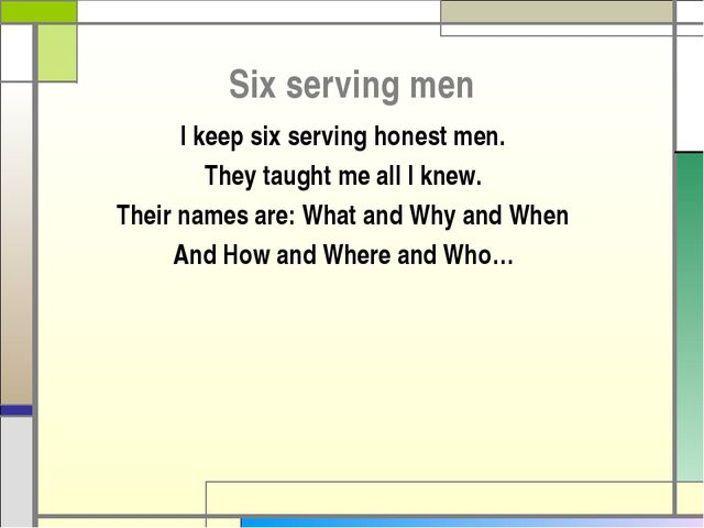 Six serving men I keep six serving honest men. They taught me all I knew. The...