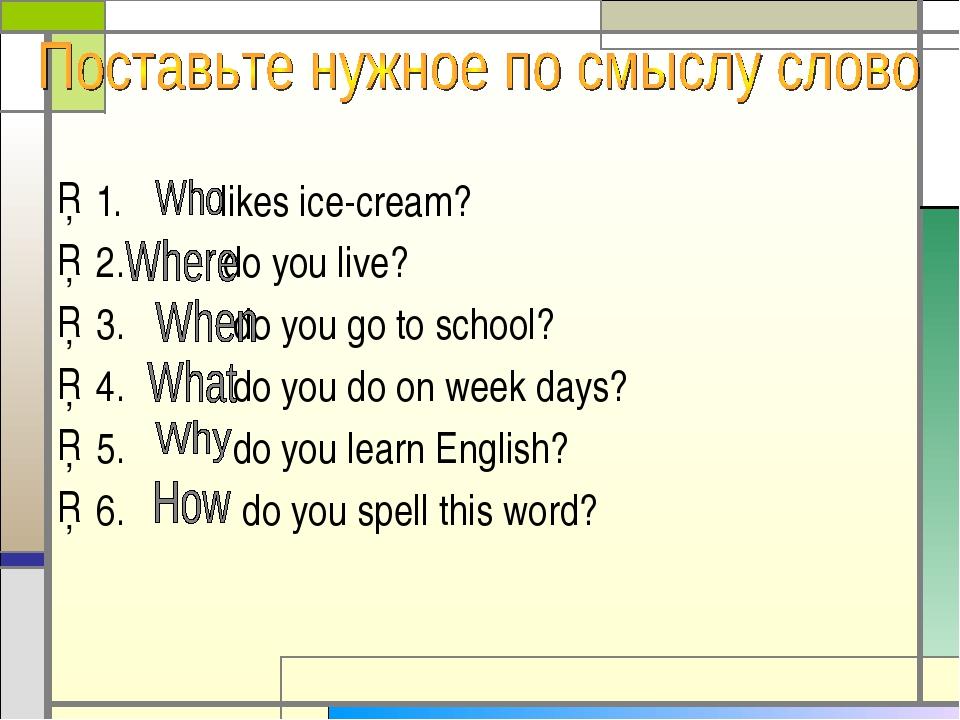 1. likes ice-cream? 2. do you live? 3. do you go to school? 4. do you do on w...