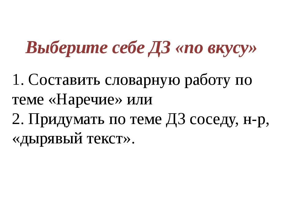 Выберите себе ДЗ «по вкусу» 1. Составить словарную работу по теме «Наречие» и...