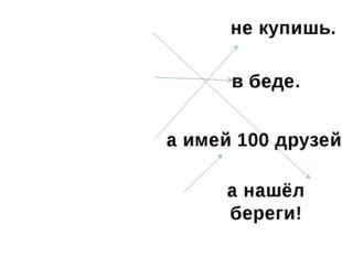 Нет друга- ищи, Друг познаётся Друга на деньги Не имей 100 рублей, не купишь.
