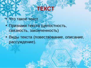 ТЕКСТ Что такое текст Признаки текста (целостность, связность, законченность)