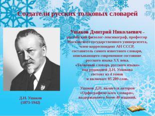 Создатели русских толковых словарей Ушаков Дмитрий Николаевич – российский фи