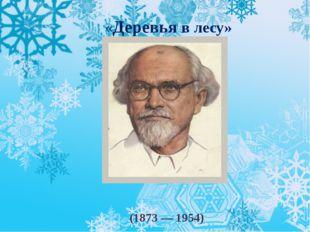 «Деревья в лесу» Михаи́л Миха́йлович При́швин (1873—1954)
