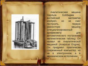 Аналитическая машина Чарльза Бэббиджа - английский математик изобрёл, но не с