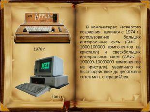 1976 г. 1981 г. В компьютерах четвертого поколения, начиная с 1974 г., исполь