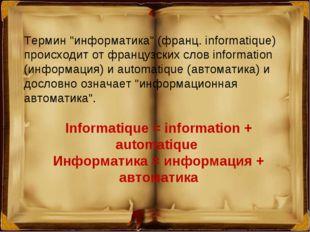 "Термин ""информатика"" (франц. informatique) происходит от французских слов inf"