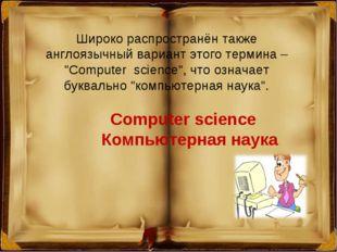 """Широко распространён также англоязычный вариант этого термина – """"Сomputer sci"""