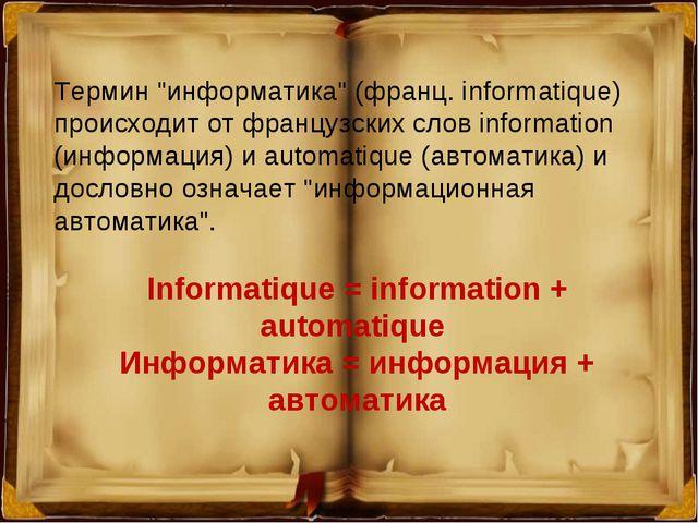 "Термин ""информатика"" (франц. informatique) происходит от французских слов inf..."