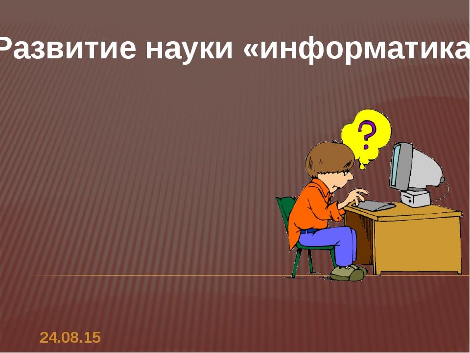 Развитие науки «информатика». *