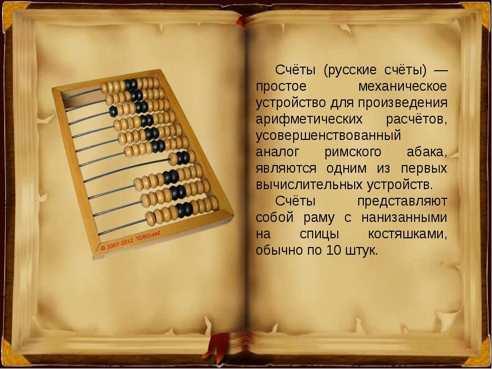 Счёты (русские счёты) — простое механическое устройство для произведения ариф...