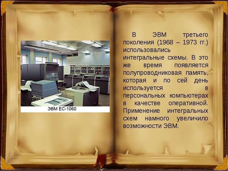 В ЭВМ третьего поколения (1968 – 1973 гг.) использовались интегральные схемы....