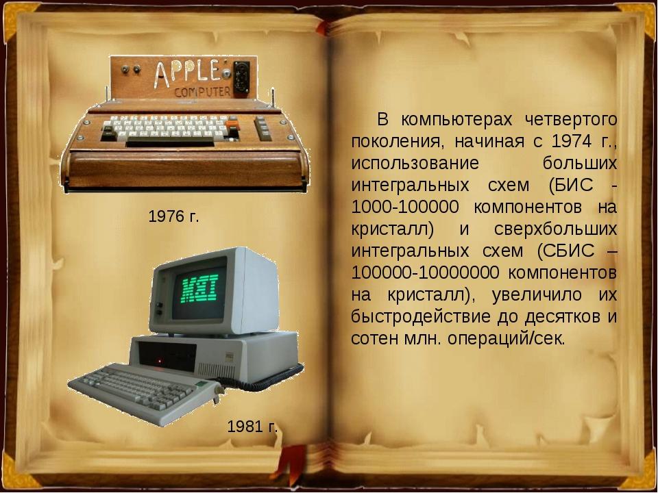 1976 г. 1981 г. В компьютерах четвертого поколения, начиная с 1974 г., исполь...