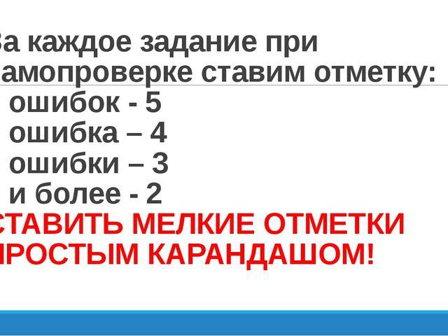 За каждое задание при самопроверке ставим отметку: 0 ошибок - 5 1 ошибка – 4...