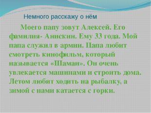 Немного расскажу о нём Моего папу зовут Алексей. Его фамилия- Анискин. Ему 3