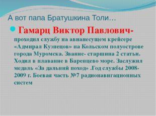 А вот папа Братушкина Толи… Гамарц Виктор Павлович- проходил службу на авиане