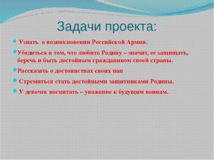 Задачи проекта: Узнать о возникновении Российской Армии. Убедиться в том, что