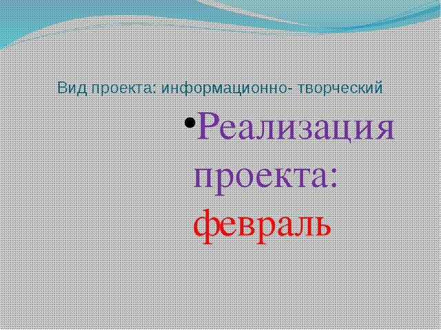 Вид проекта: информационно- творческий Реализация проекта: февраль