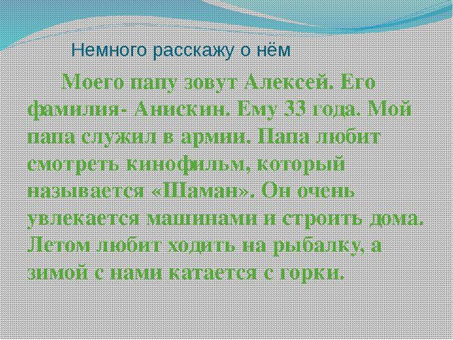 Немного расскажу о нём Моего папу зовут Алексей. Его фамилия- Анискин. Ему 3...