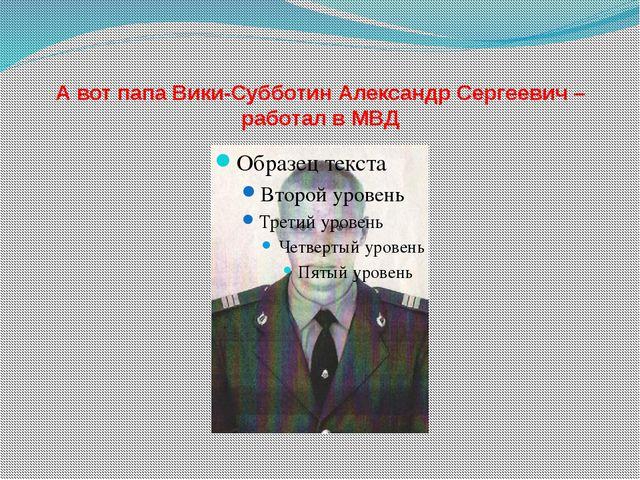 А вот папа Вики-Субботин Александр Сергеевич –работал в МВД