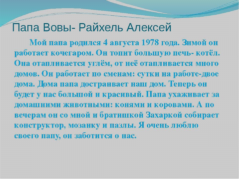 Папа Вовы- Райхель Алексей Мой папа родился 4 августа 1978 года. Зимой он раб...