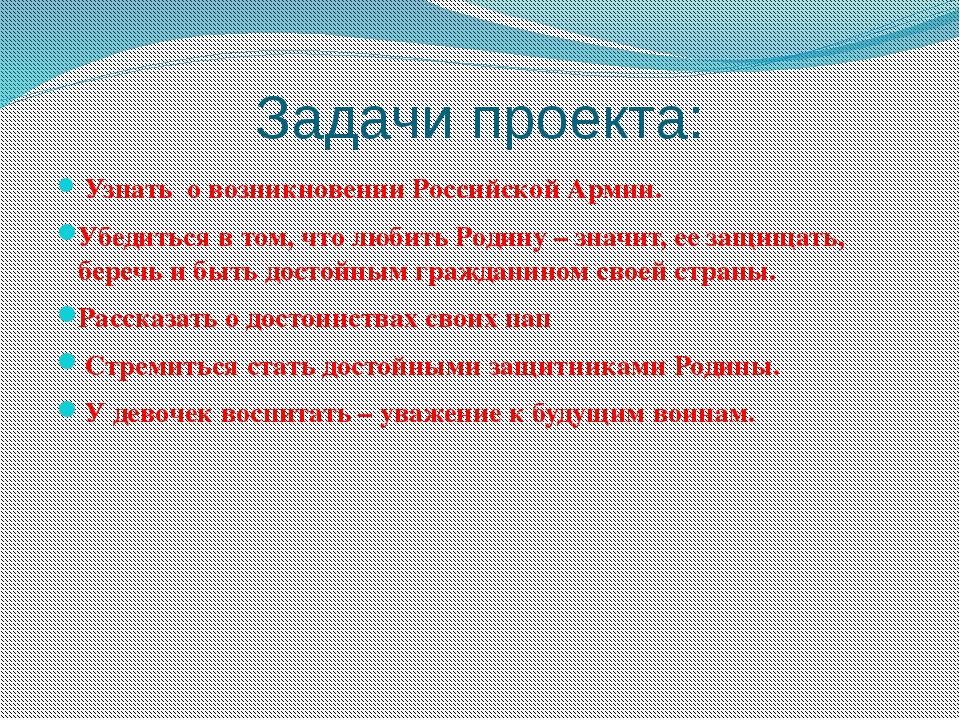 Задачи проекта: Узнать о возникновении Российской Армии. Убедиться в том, что...