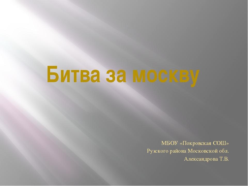 Битва за москву МБОУ «Покровская СОШ» Рузского района Московской обл. Алексан...
