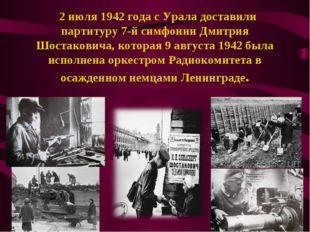 2 июля 1942 года с Урала доставили партитуру 7-й симфонии Дмитрия Шостакович