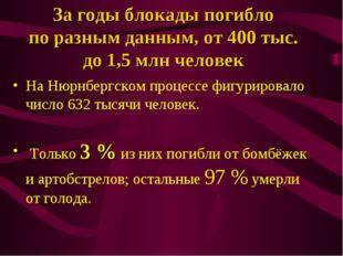 За годы блокады погибло по разным данным, от 400 тыс. до 1,5 млн человек На Н