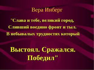 """Вера Инберг """"Слава и тебе, великий город, Сливший воедино фронт и тыл. В небы"""