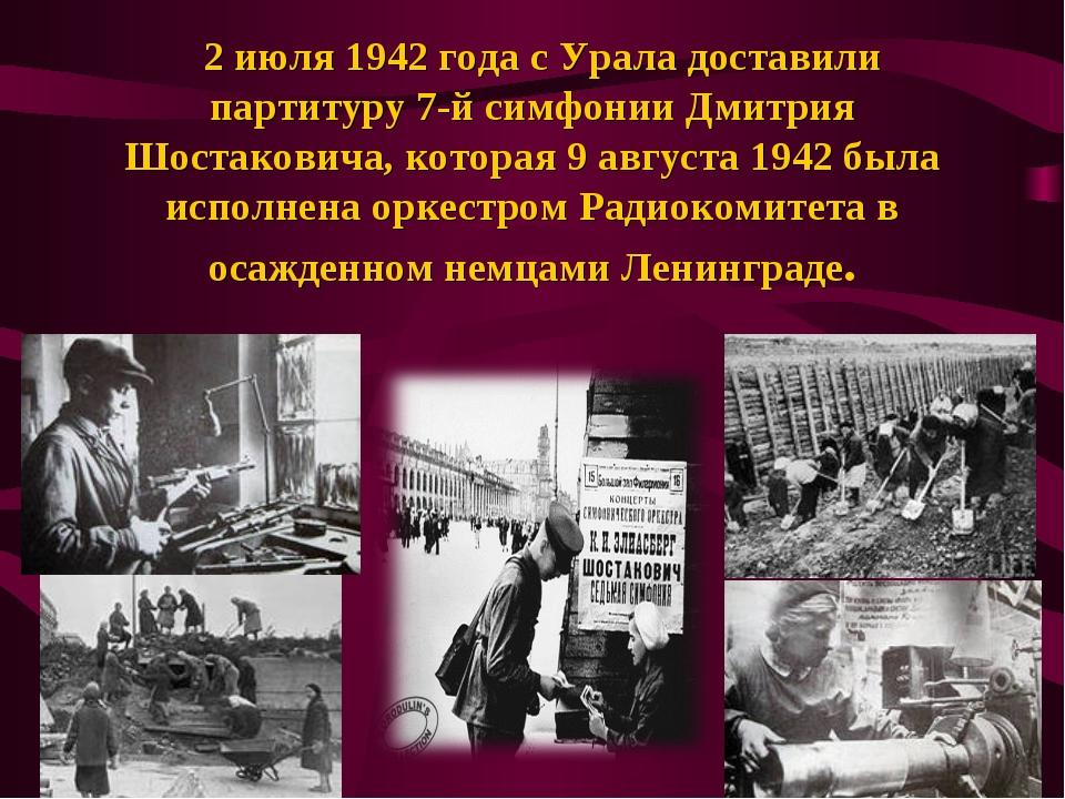 2 июля 1942 года с Урала доставили партитуру 7-й симфонии Дмитрия Шостакович...