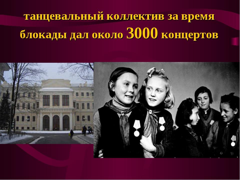 танцевальный коллектив за время блокады дал около 3000 концертов