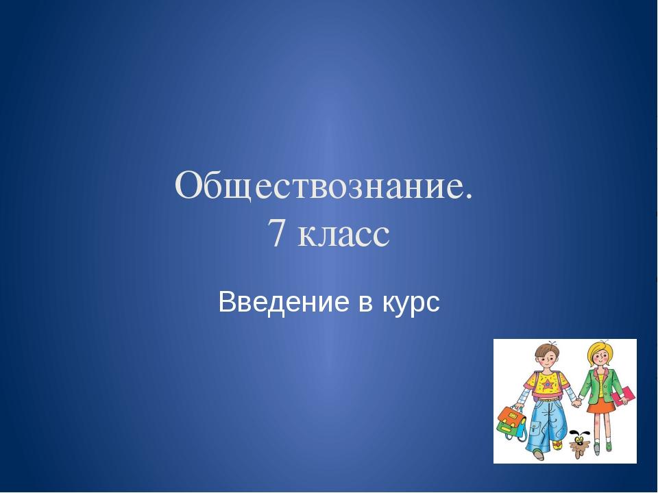 Обществознание. 7 класс Введение в курс