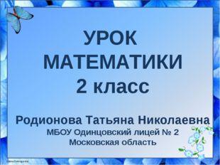УРОК МАТЕМАТИКИ 2 класс Родионова Татьяна Николаевна МБОУ Одинцовский лицей №