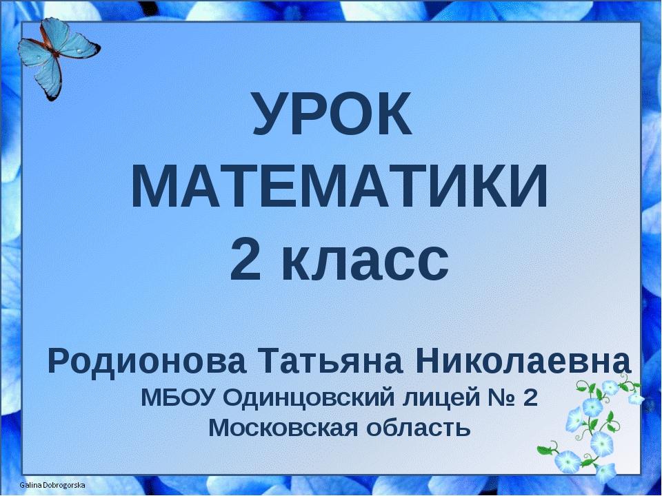 УРОК МАТЕМАТИКИ 2 класс Родионова Татьяна Николаевна МБОУ Одинцовский лицей №...
