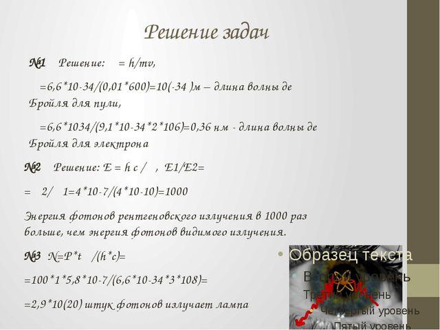 Решение задач №1 Решение: λ = h/mv, λ=6,6*10-34/(0,01*600)=10(-34 )м – длина...