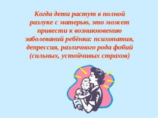 Когда дети растут в полной разлуке с матерью, это может привести к возникнове