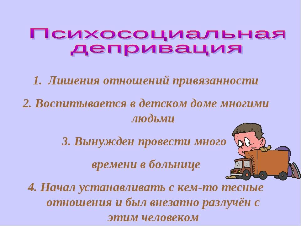 Лишения отношений привязанности 2. Воспитывается в детском доме многими людьм...